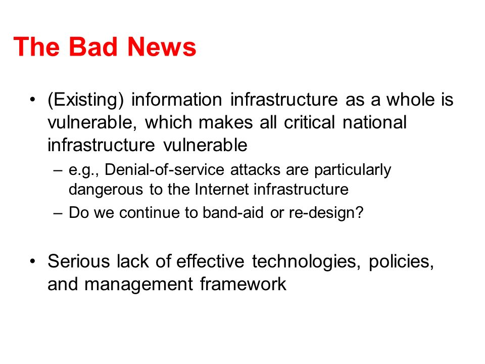 The Bad News (Existing) information infrastructure as a whole is vulnerable, which makes all critical national infrastructure vulnerable –e.g., Denial-of-service attacks are particularly dangerous to the Internet infrastructure –Do we continue to band-aid or re-design.