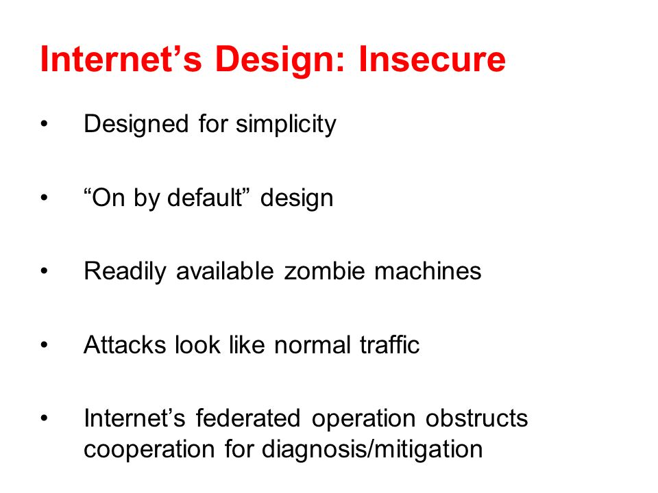 Internets Design: Insecure Designed for simplicity On by default design Readily available zombie machines Attacks look like normal traffic Internets f