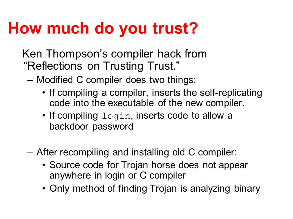 How much do you trust. Ken Thompsons compiler hack from Reflections on Trusting Trust.