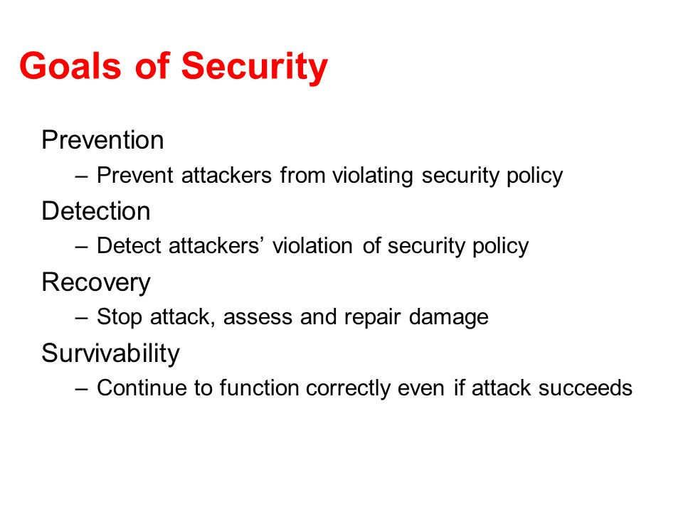 Goals of Security Prevention –Prevent attackers from violating security policy Detection –Detect attackers violation of security policy Recovery –Stop