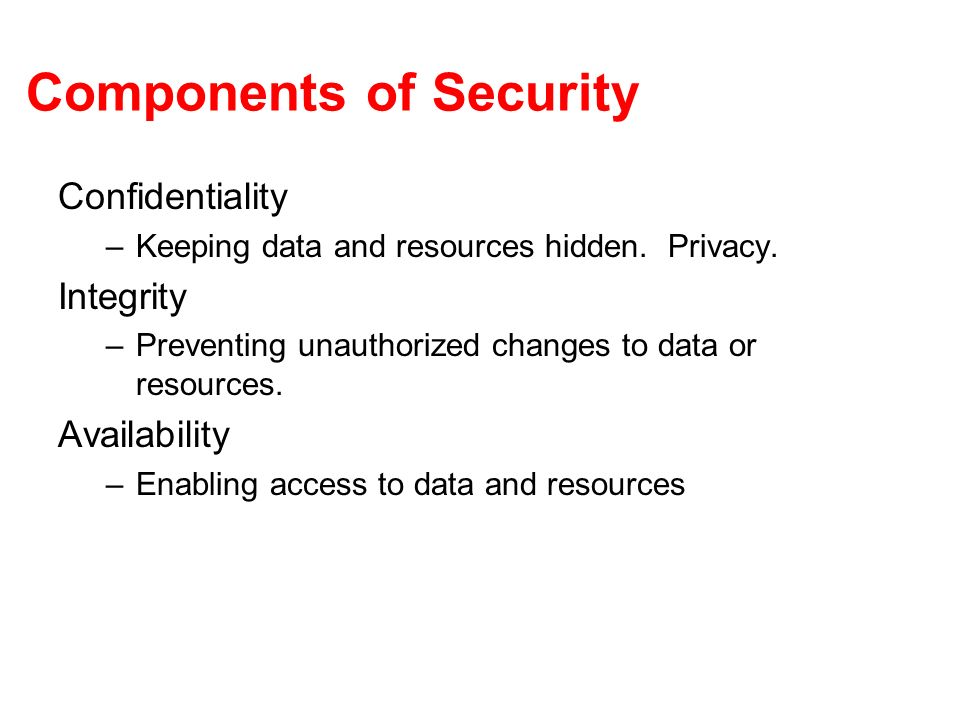 Components of Security Confidentiality –Keeping data and resources hidden.