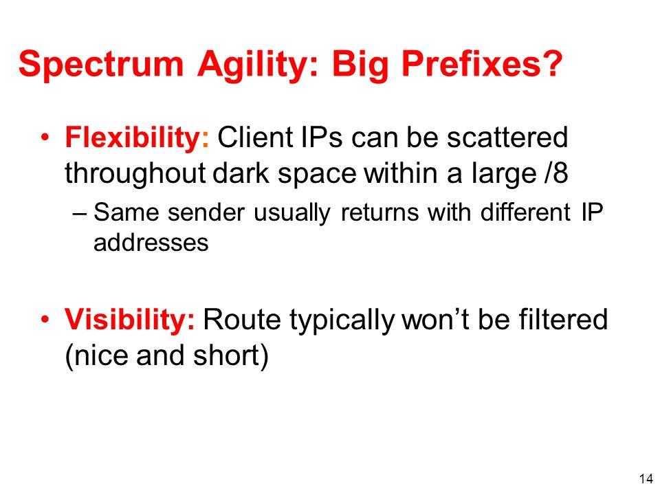 14 Spectrum Agility: Big Prefixes? Flexibility: Client IPs can be scattered throughout dark space within a large /8 –Same sender usually returns with