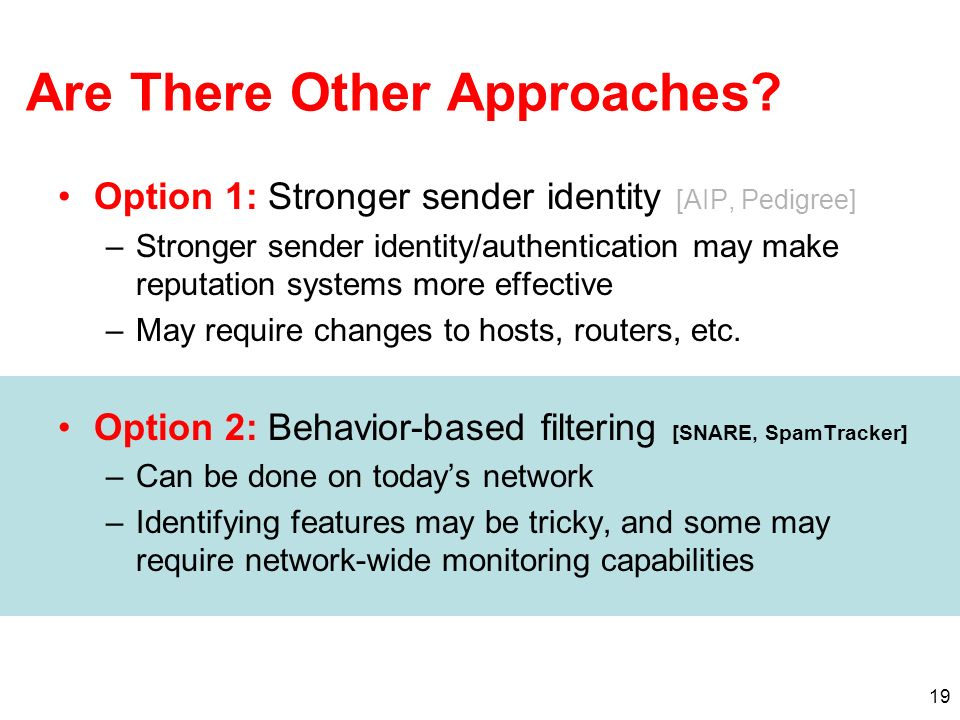 19 Are There Other Approaches? Option 1: Stronger sender identity [AIP, Pedigree] –Stronger sender identity/authentication may make reputation systems