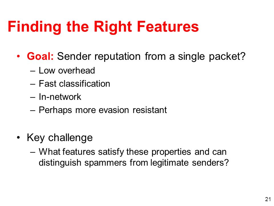21 Finding the Right Features Goal: Sender reputation from a single packet? –Low overhead –Fast classification –In-network –Perhaps more evasion resis