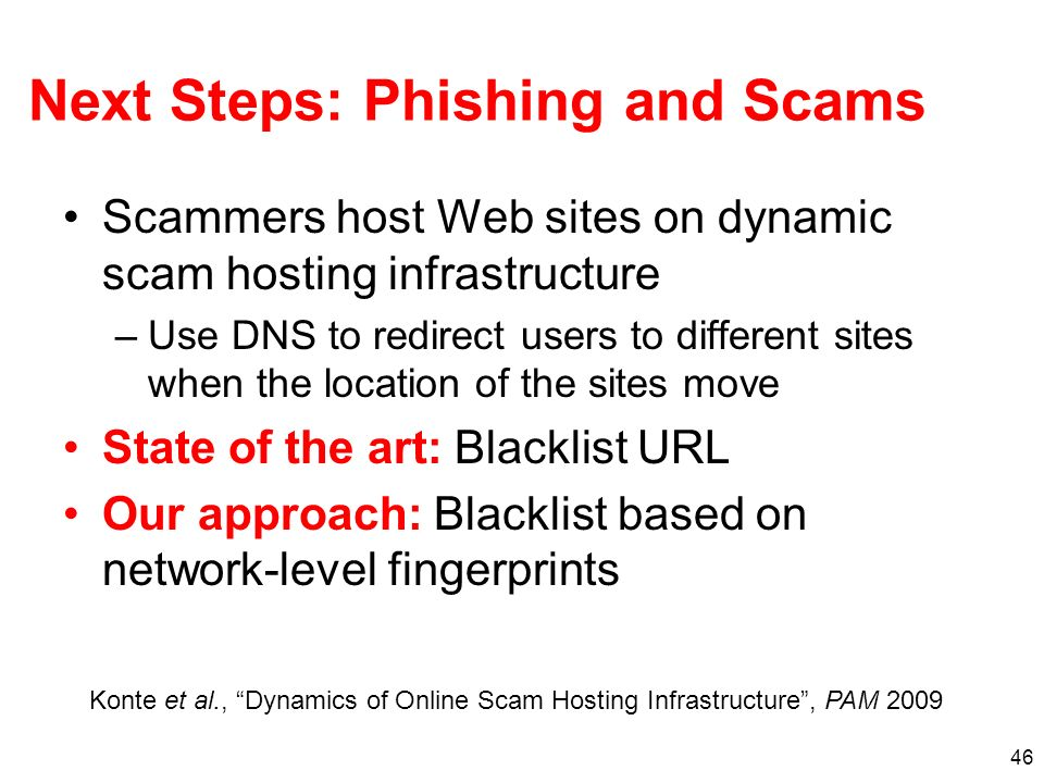 46 Next Steps: Phishing and Scams Scammers host Web sites on dynamic scam hosting infrastructure –Use DNS to redirect users to different sites when th