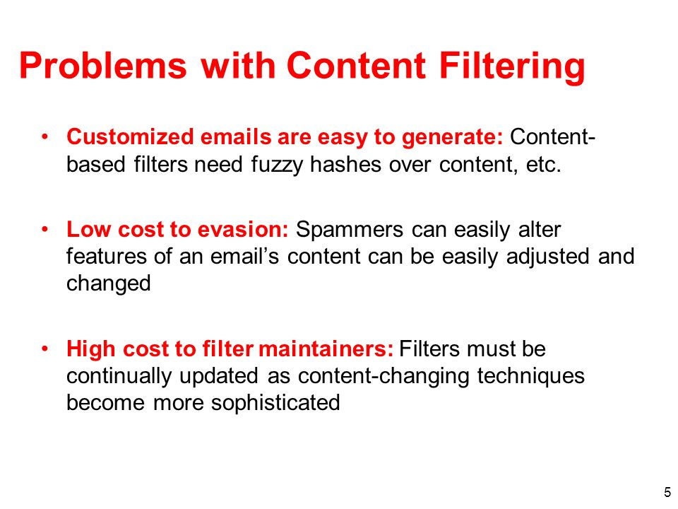 5 Problems with Content Filtering Customized emails are easy to generate: Content- based filters need fuzzy hashes over content, etc. Low cost to evas