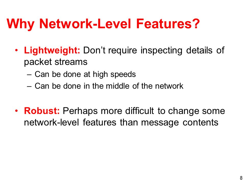 8 Why Network-Level Features? Lightweight: Dont require inspecting details of packet streams –Can be done at high speeds –Can be done in the middle of