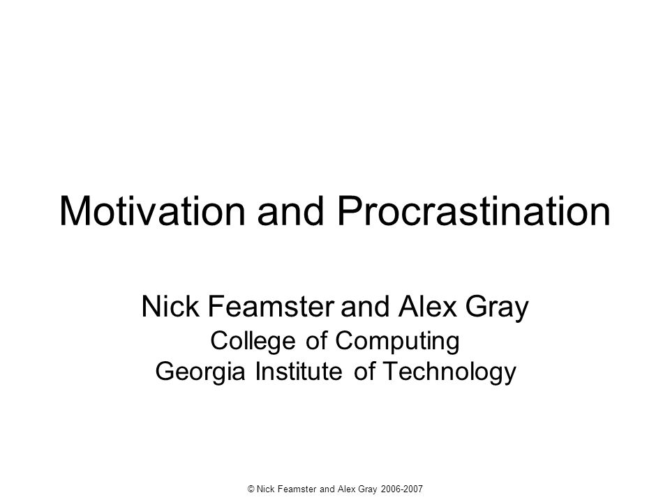 © Nick Feamster and Alex Gray 2006-2007 Motivation and Procrastination Nick Feamster and Alex Gray College of Computing Georgia Institute of Technology
