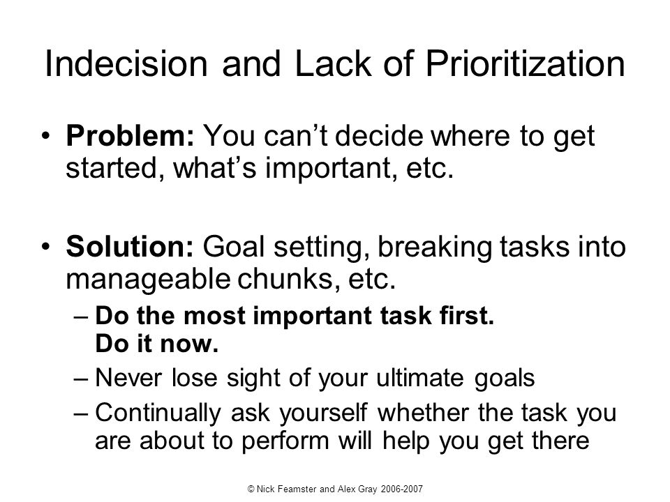 © Nick Feamster and Alex Gray 2006-2007 Indecision and Lack of Prioritization Problem: You cant decide where to get started, whats important, etc.