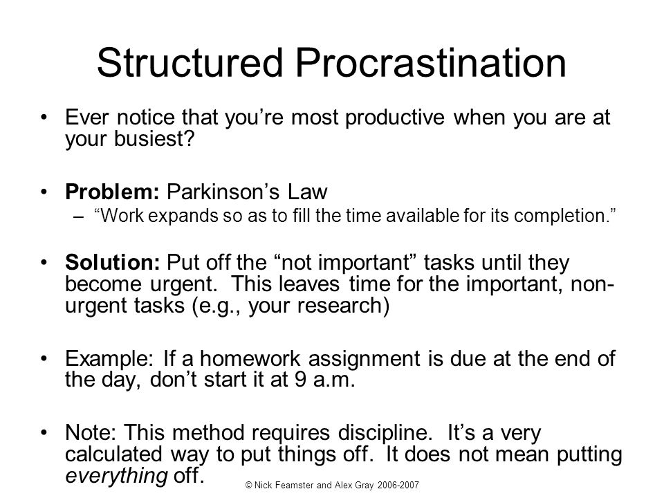 © Nick Feamster and Alex Gray 2006-2007 Structured Procrastination Ever notice that youre most productive when you are at your busiest.
