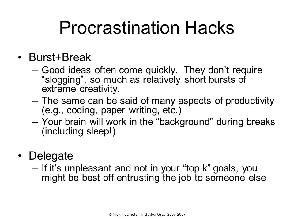 © Nick Feamster and Alex Gray 2006-2007 Procrastination Hacks Burst+Break –Good ideas often come quickly.