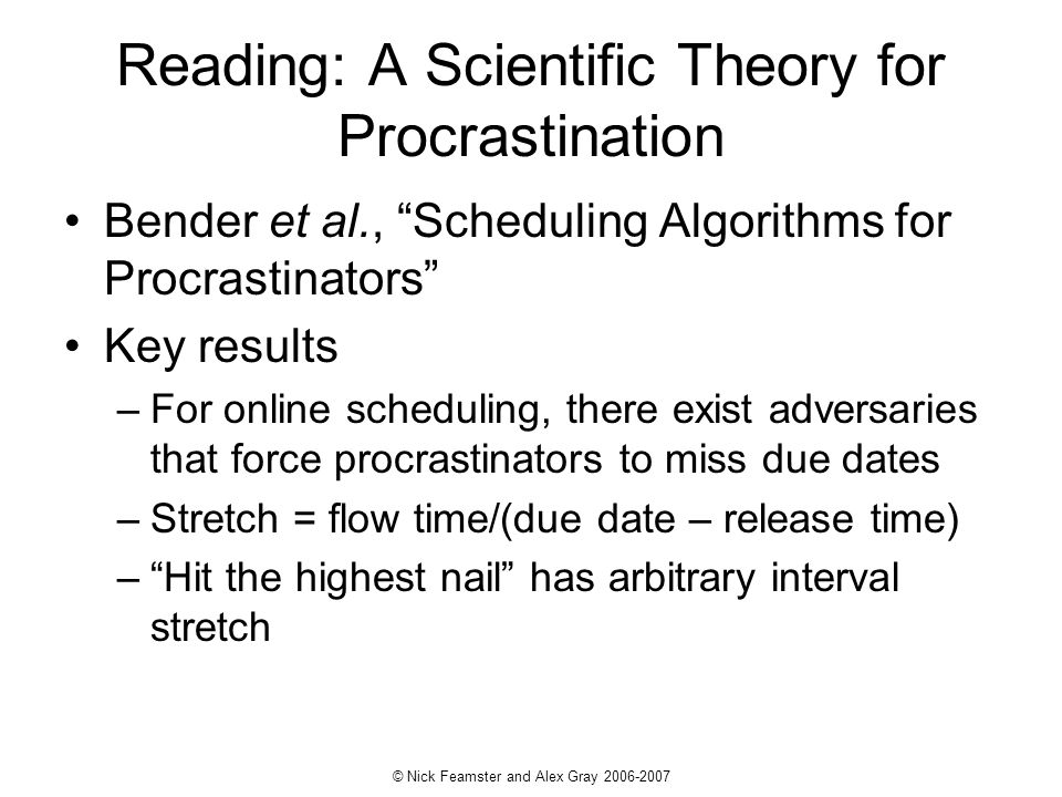 © Nick Feamster and Alex Gray 2006-2007 Reading: A Scientific Theory for Procrastination Bender et al., Scheduling Algorithms for Procrastinators Key results –For online scheduling, there exist adversaries that force procrastinators to miss due dates –Stretch = flow time/(due date – release time) –Hit the highest nail has arbitrary interval stretch