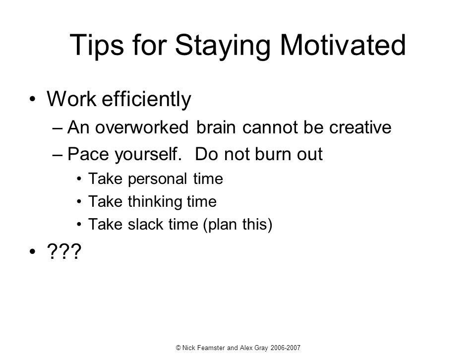 © Nick Feamster and Alex Gray 2006-2007 Tips for Staying Motivated Work efficiently –An overworked brain cannot be creative –Pace yourself.
