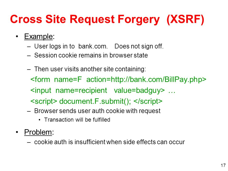 17 Cross Site Request Forgery (XSRF) Example: –User logs in to bank.com. Does not sign off. –Session cookie remains in browser state –Then user visits