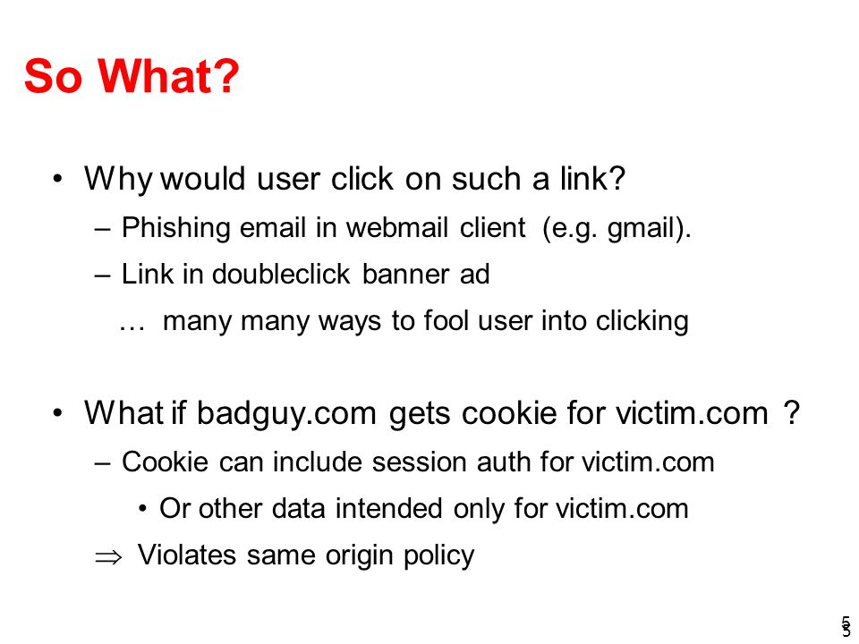 5 5 So What? Why would user click on such a link? –Phishing email in webmail client (e.g. gmail). –Link in doubleclick banner ad … many many ways to f