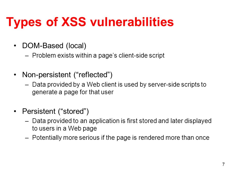 7 Types of XSS vulnerabilities DOM-Based (local) –Problem exists within a pages client-side script Non-persistent (reflected) –Data provided by a Web