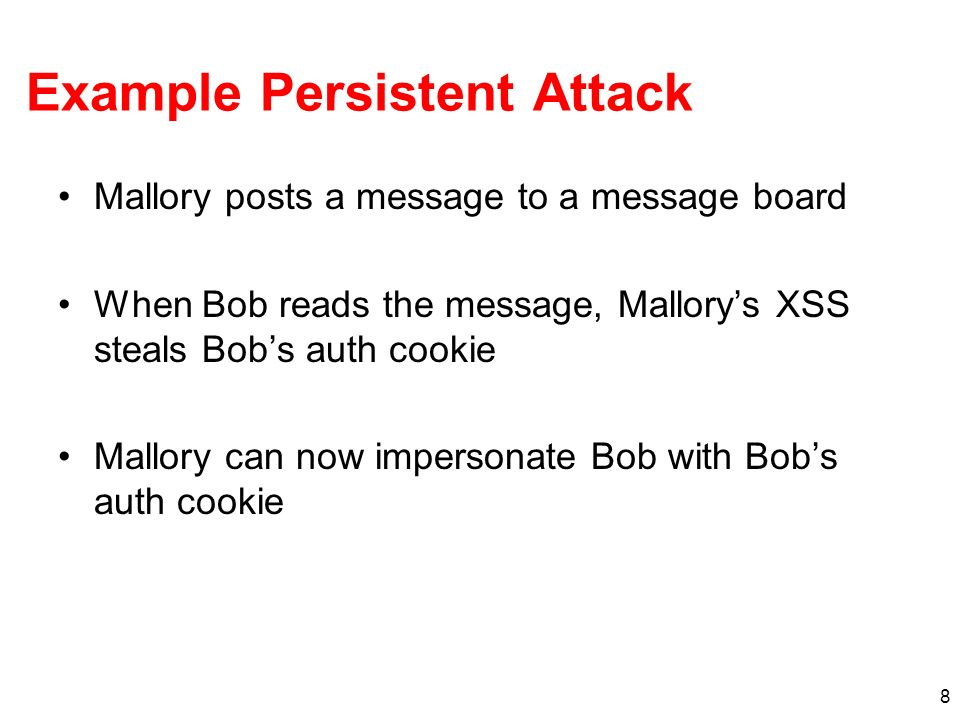 8 Example Persistent Attack Mallory posts a message to a message board When Bob reads the message, Mallorys XSS steals Bobs auth cookie Mallory can no