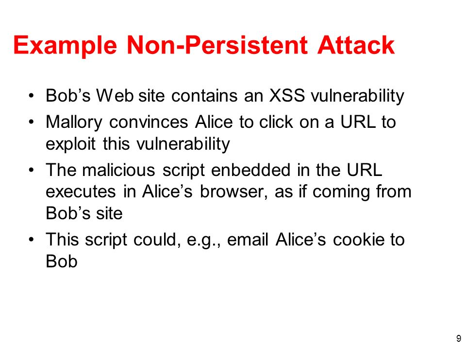9 Example Non-Persistent Attack Bobs Web site contains an XSS vulnerability Mallory convinces Alice to click on a URL to exploit this vulnerability Th