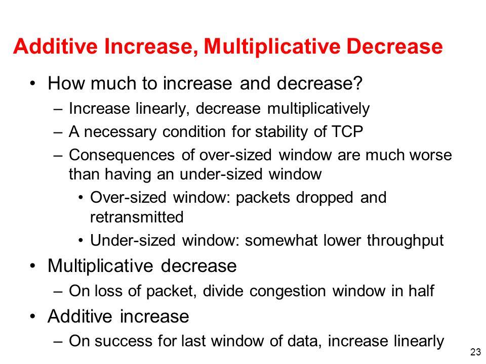 23 Additive Increase, Multiplicative Decrease How much to increase and decrease? –Increase linearly, decrease multiplicatively –A necessary condition