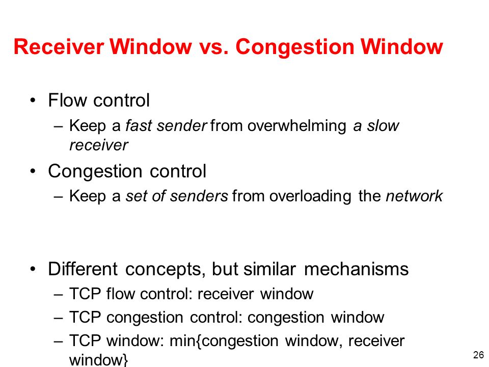 26 Receiver Window vs. Congestion Window Flow control –Keep a fast sender from overwhelming a slow receiver Congestion control –Keep a set of senders
