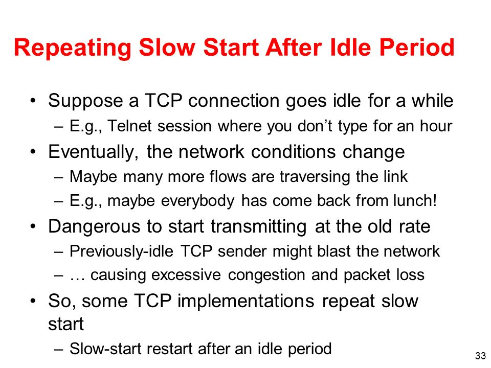 33 Repeating Slow Start After Idle Period Suppose a TCP connection goes idle for a while –E.g., Telnet session where you dont type for an hour Eventua