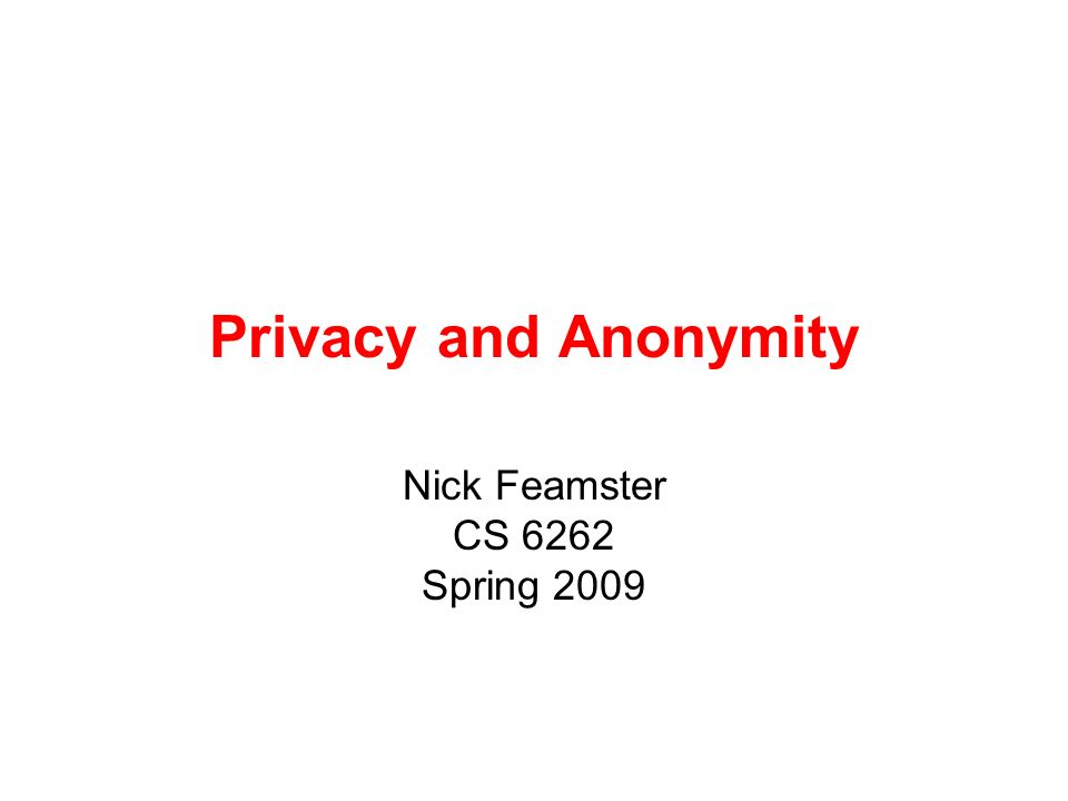 Privacy and Anonymity Nick Feamster CS 6262 Spring 2009