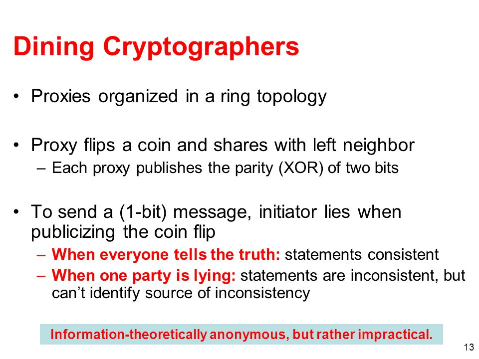 13 Dining Cryptographers Proxies organized in a ring topology Proxy flips a coin and shares with left neighbor –Each proxy publishes the parity (XOR) of two bits To send a (1-bit) message, initiator lies when publicizing the coin flip –When everyone tells the truth: statements consistent –When one party is lying: statements are inconsistent, but cant identify source of inconsistency Information-theoretically anonymous, but rather impractical.