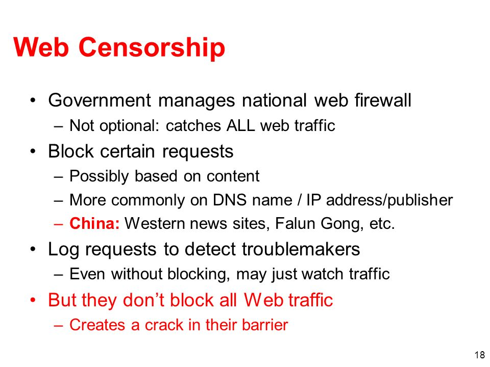 18 Web Censorship Government manages national web firewall –Not optional: catches ALL web traffic Block certain requests –Possibly based on content –More commonly on DNS name / IP address/publisher –China: Western news sites, Falun Gong, etc.