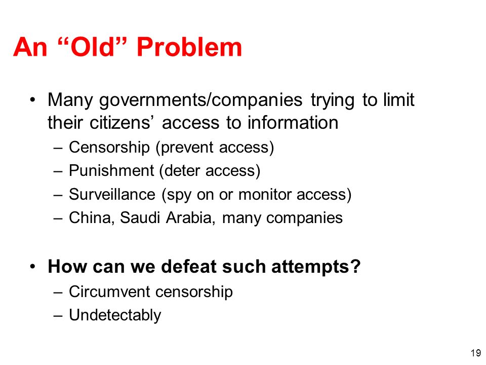 19 An Old Problem Many governments/companies trying to limit their citizens access to information –Censorship (prevent access) –Punishment (deter access) –Surveillance (spy on or monitor access) –China, Saudi Arabia, many companies How can we defeat such attempts.