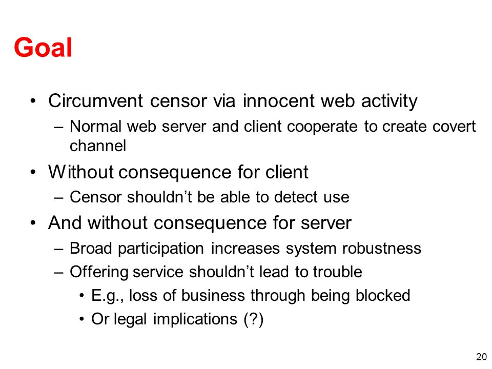 20 Goal Circumvent censor via innocent web activity –Normal web server and client cooperate to create covert channel Without consequence for client –Censor shouldnt be able to detect use And without consequence for server –Broad participation increases system robustness –Offering service shouldnt lead to trouble E.g., loss of business through being blocked Or legal implications ( )