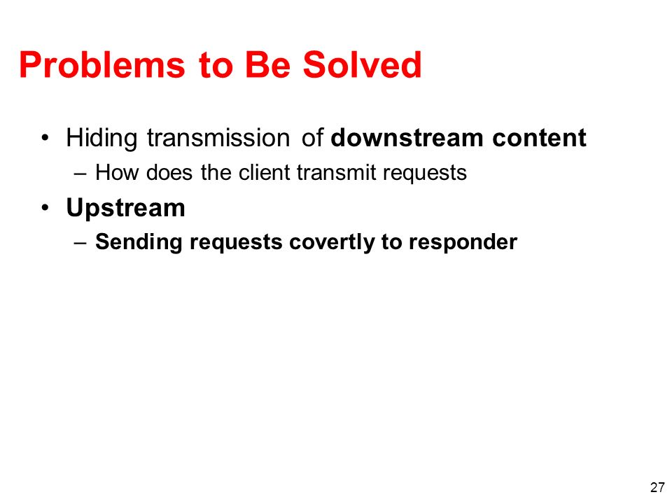 27 Problems to Be Solved Hiding transmission of downstream content –How does the client transmit requests Upstream –Sending requests covertly to responder