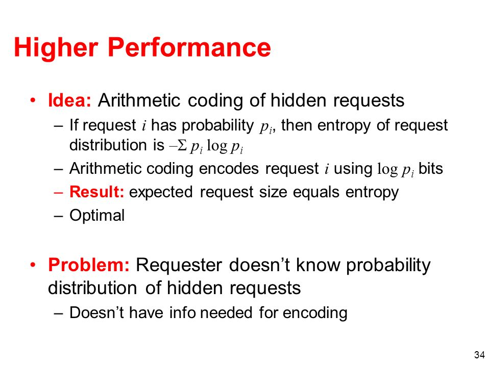 34 Higher Performance Idea: Arithmetic coding of hidden requests –If request i has probability p i, then entropy of request distribution is – p i log p i –Arithmetic coding encodes request i using log p i bits –Result: expected request size equals entropy –Optimal Problem: Requester doesnt know probability distribution of hidden requests –Doesnt have info needed for encoding