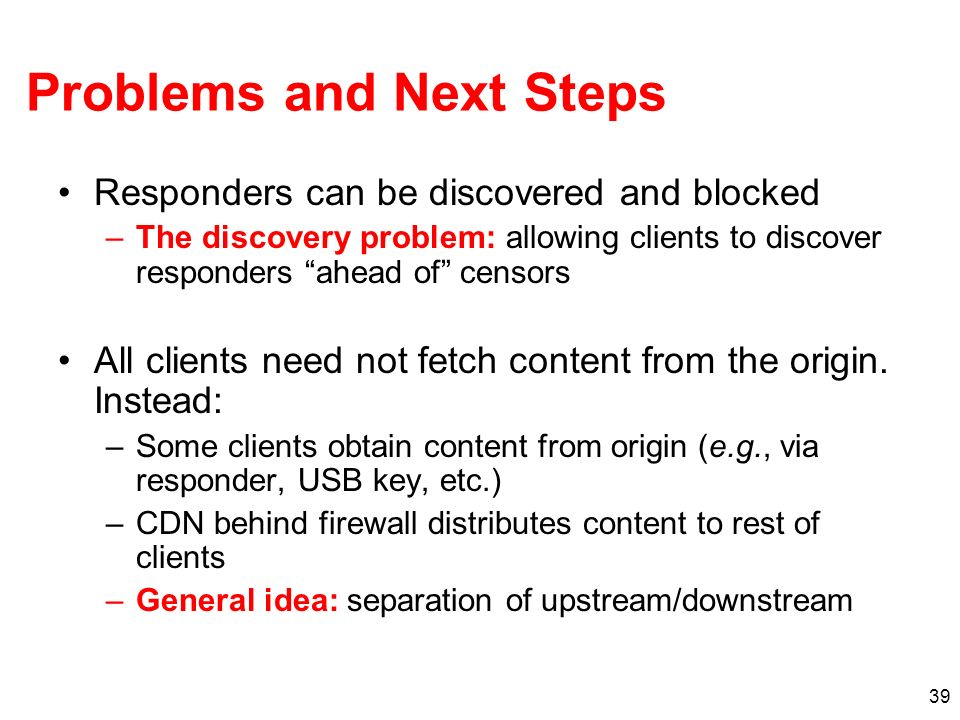 39 Problems and Next Steps Responders can be discovered and blocked –The discovery problem: allowing clients to discover responders ahead of censors All clients need not fetch content from the origin.