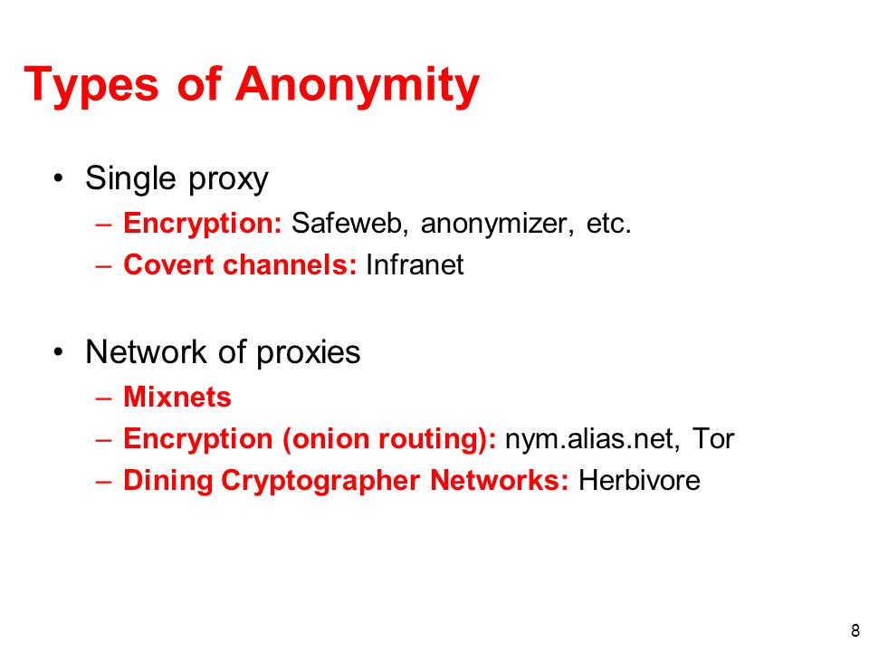 8 Types of Anonymity Single proxy –Encryption: Safeweb, anonymizer, etc.