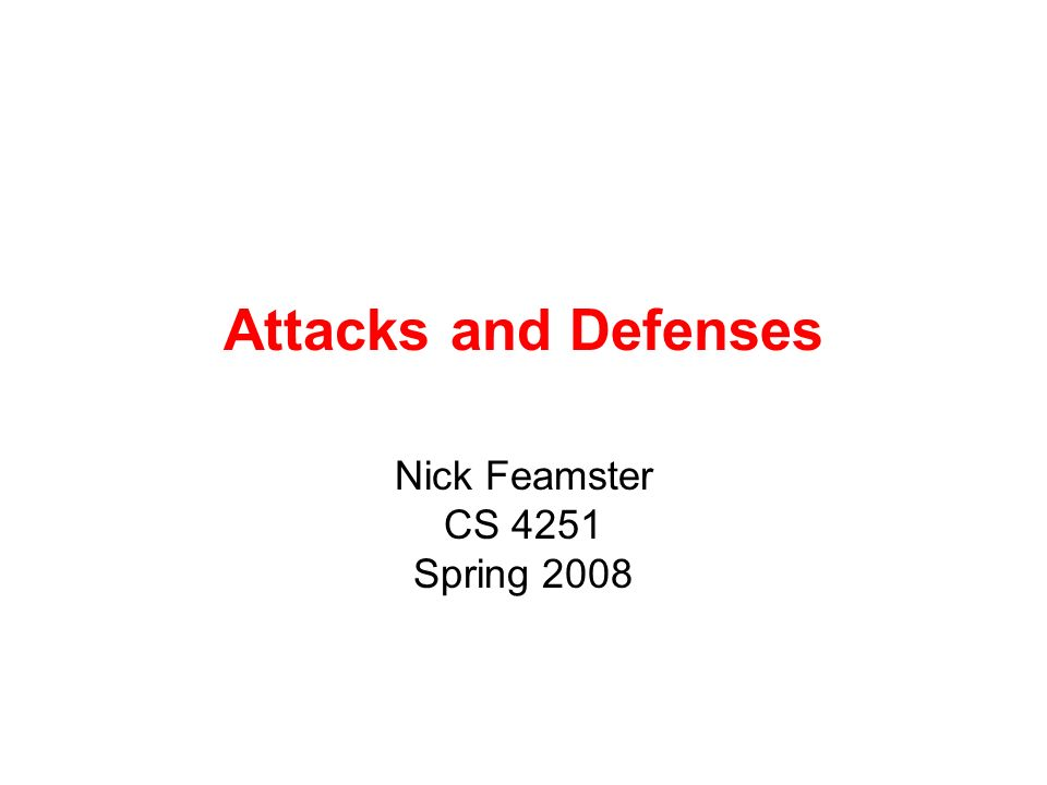 Attacks and Defenses Nick Feamster CS 4251 Spring 2008