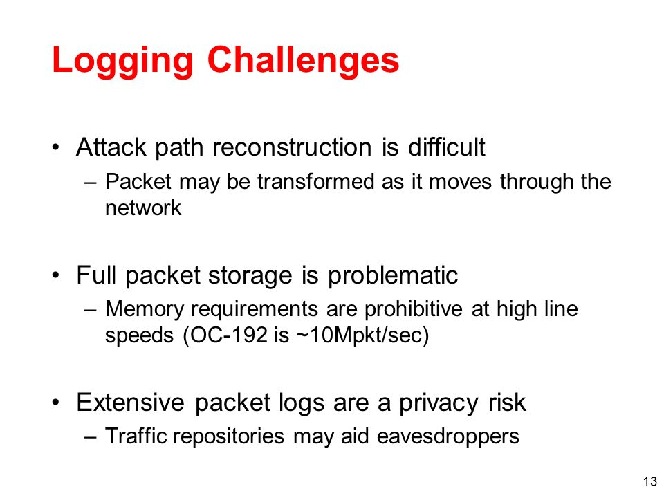 13 Logging Challenges Attack path reconstruction is difficult –Packet may be transformed as it moves through the network Full packet storage is proble