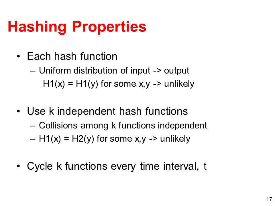 17 Hashing Properties Each hash function –Uniform distribution of input -> output H1(x) = H1(y) for some x,y -> unlikely Use k independent hash functions –Collisions among k functions independent –H1(x) = H2(y) for some x,y -> unlikely Cycle k functions every time interval, t