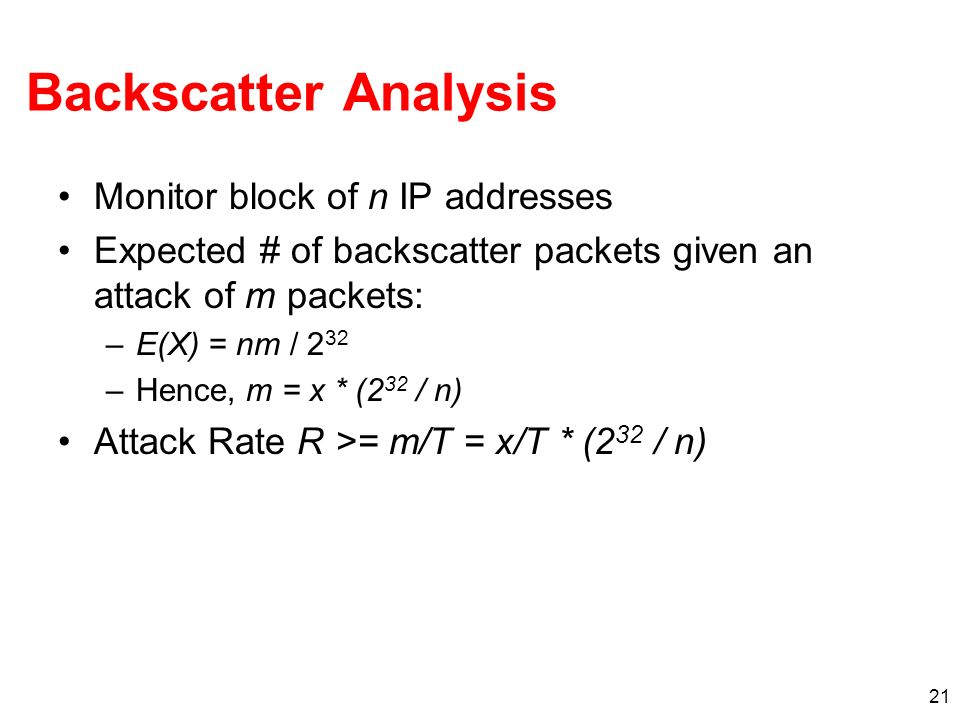 21 Backscatter Analysis Monitor block of n IP addresses Expected # of backscatter packets given an attack of m packets: –E(X) = nm / 2 32 –Hence, m = x * (2 32 / n) Attack Rate R >= m/T = x/T * (2 32 / n)