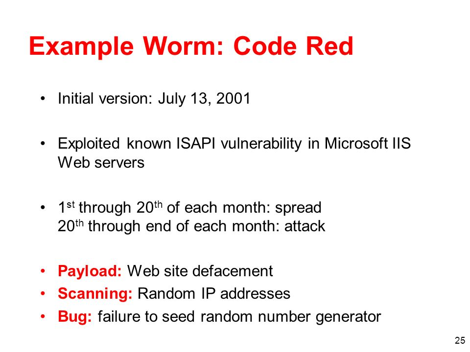 25 Example Worm: Code Red Initial version: July 13, 2001 Exploited known ISAPI vulnerability in Microsoft IIS Web servers 1 st through 20 th of each month: spread 20 th through end of each month: attack Payload: Web site defacement Scanning: Random IP addresses Bug: failure to seed random number generator