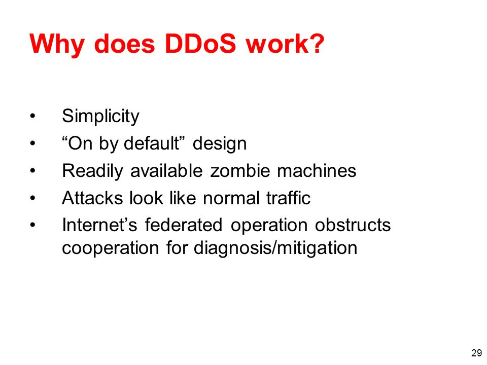 29 Why does DDoS work? Simplicity On by default design Readily available zombie machines Attacks look like normal traffic Internets federated operatio