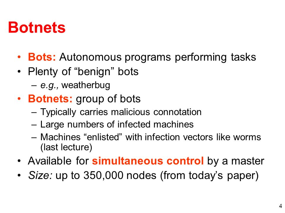 4 Botnets Bots: Autonomous programs performing tasks Plenty of benign bots –e.g., weatherbug Botnets: group of bots –Typically carries malicious connotation –Large numbers of infected machines –Machines enlisted with infection vectors like worms (last lecture) Available for simultaneous control by a master Size: up to 350,000 nodes (from todays paper)