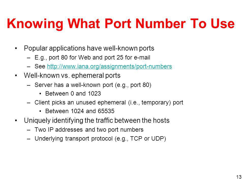 13 Knowing What Port Number To Use Popular applications have well-known ports –E.g., port 80 for Web and port 25 for  –See   Well-known vs.
