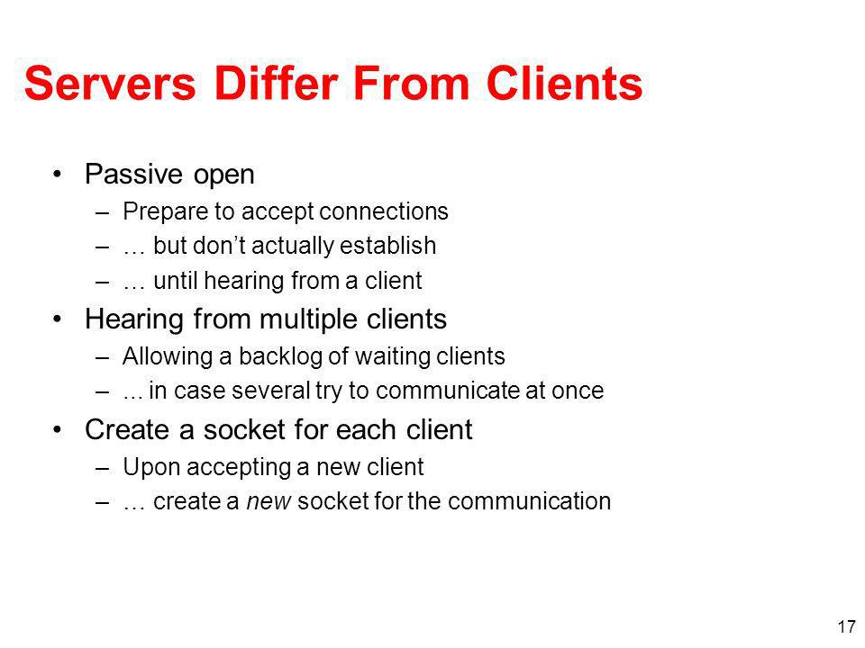 17 Servers Differ From Clients Passive open –Prepare to accept connections –… but dont actually establish –… until hearing from a client Hearing from multiple clients –Allowing a backlog of waiting clients –...