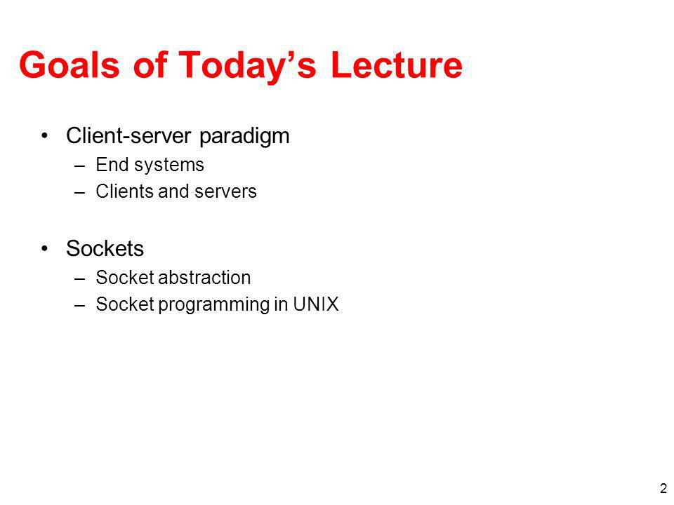 2 Goals of Todays Lecture Client-server paradigm –End systems –Clients and servers Sockets –Socket abstraction –Socket programming in UNIX