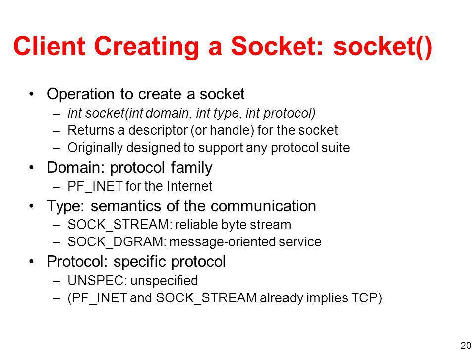 20 Client Creating a Socket: socket() Operation to create a socket –int socket(int domain, int type, int protocol) –Returns a descriptor (or handle) for the socket –Originally designed to support any protocol suite Domain: protocol family –PF_INET for the Internet Type: semantics of the communication –SOCK_STREAM: reliable byte stream –SOCK_DGRAM: message-oriented service Protocol: specific protocol –UNSPEC: unspecified –(PF_INET and SOCK_STREAM already implies TCP)