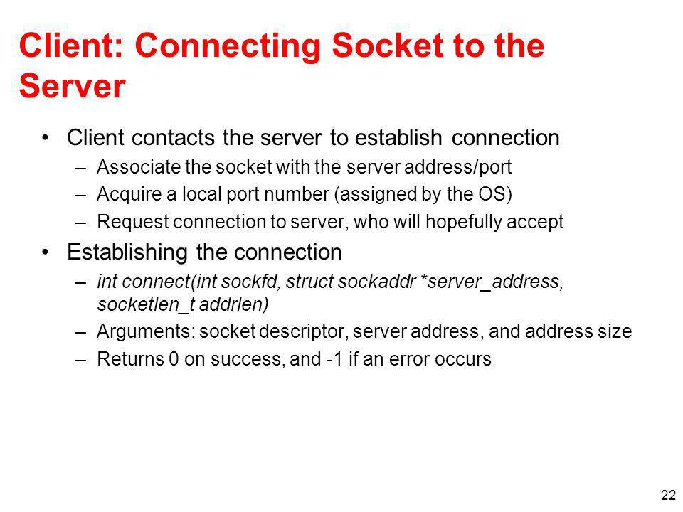 22 Client: Connecting Socket to the Server Client contacts the server to establish connection –Associate the socket with the server address/port –Acquire a local port number (assigned by the OS) –Request connection to server, who will hopefully accept Establishing the connection –int connect(int sockfd, struct sockaddr *server_address, socketlen_t addrlen) –Arguments: socket descriptor, server address, and address size –Returns 0 on success, and -1 if an error occurs