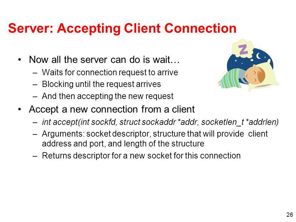 26 Server: Accepting Client Connection Now all the server can do is wait… –Waits for connection request to arrive –Blocking until the request arrives –And then accepting the new request Accept a new connection from a client –int accept(int sockfd, struct sockaddr *addr, socketlen_t *addrlen) –Arguments: socket descriptor, structure that will provide client address and port, and length of the structure –Returns descriptor for a new socket for this connection