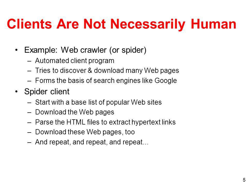 5 Clients Are Not Necessarily Human Example: Web crawler (or spider) –Automated client program –Tries to discover & download many Web pages –Forms the basis of search engines like Google Spider client –Start with a base list of popular Web sites –Download the Web pages –Parse the HTML files to extract hypertext links –Download these Web pages, too –And repeat, and repeat, and repeat …