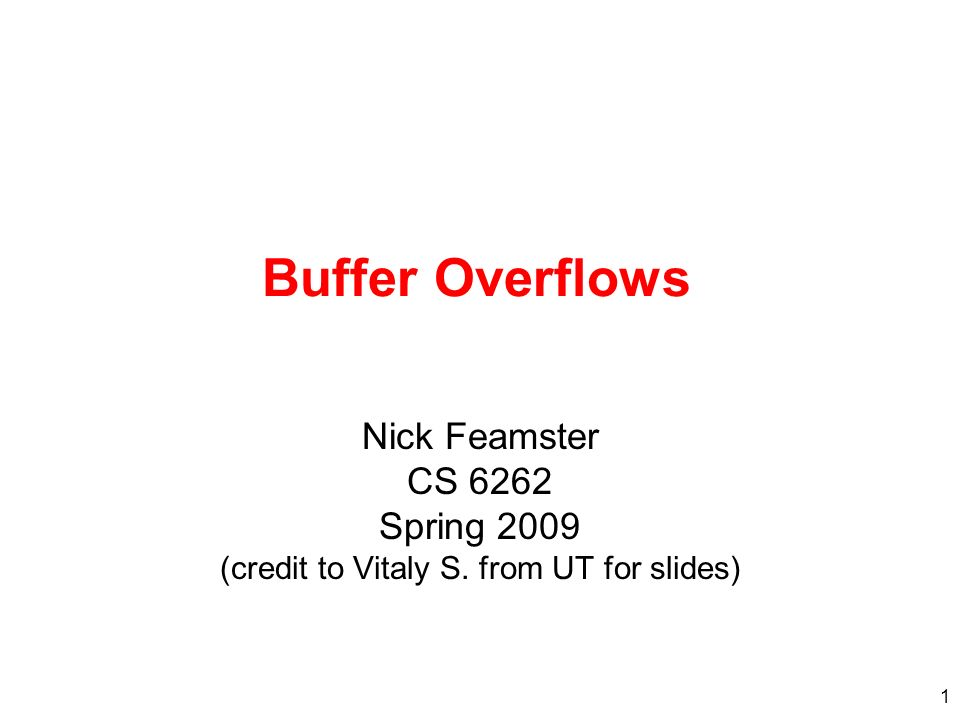 1 Buffer Overflows Nick Feamster CS 6262 Spring 2009 (credit to Vitaly S. from UT for slides)