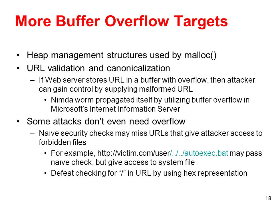 18 More Buffer Overflow Targets Heap management structures used by malloc() URL validation and canonicalization –If Web server stores URL in a buffer